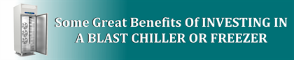 Some Great Benefits Of INVESTING IN A BLAST CHILLER OR FREEZER